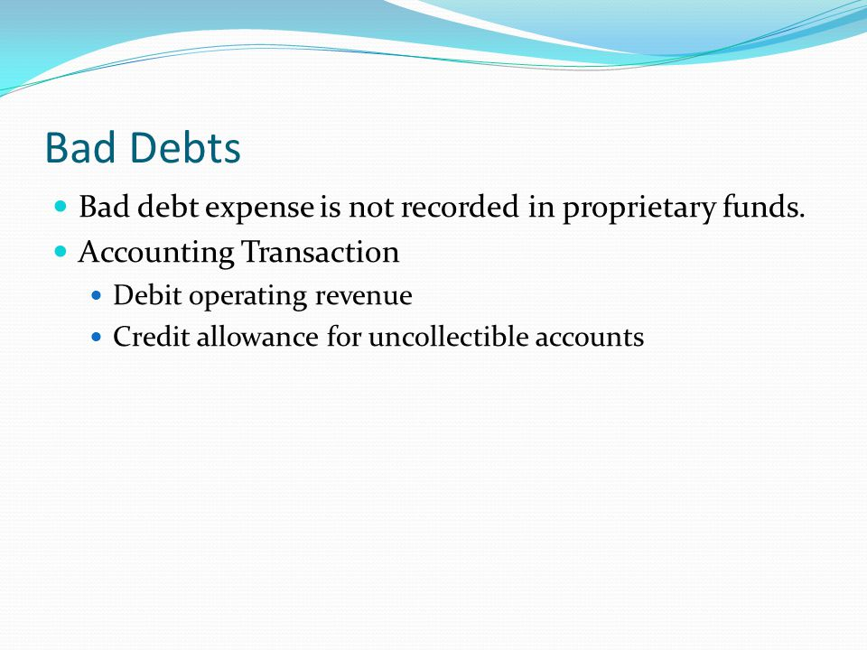 Bad Debts Bad debt expense is not recorded in proprietary funds.