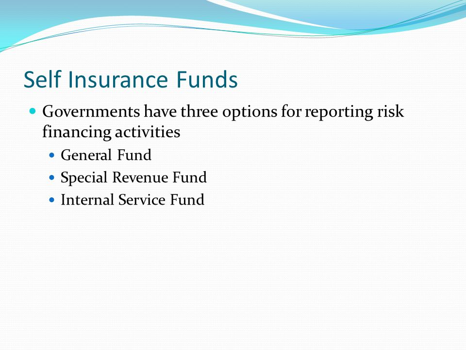 Self Insurance Funds Governments have three options for reporting risk financing activities. General Fund.