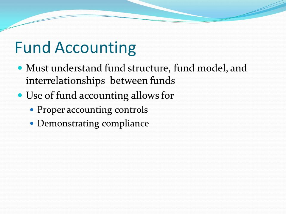 Fund Accounting Must understand fund structure, fund model, and interrelationships between funds. Use of fund accounting allows for.