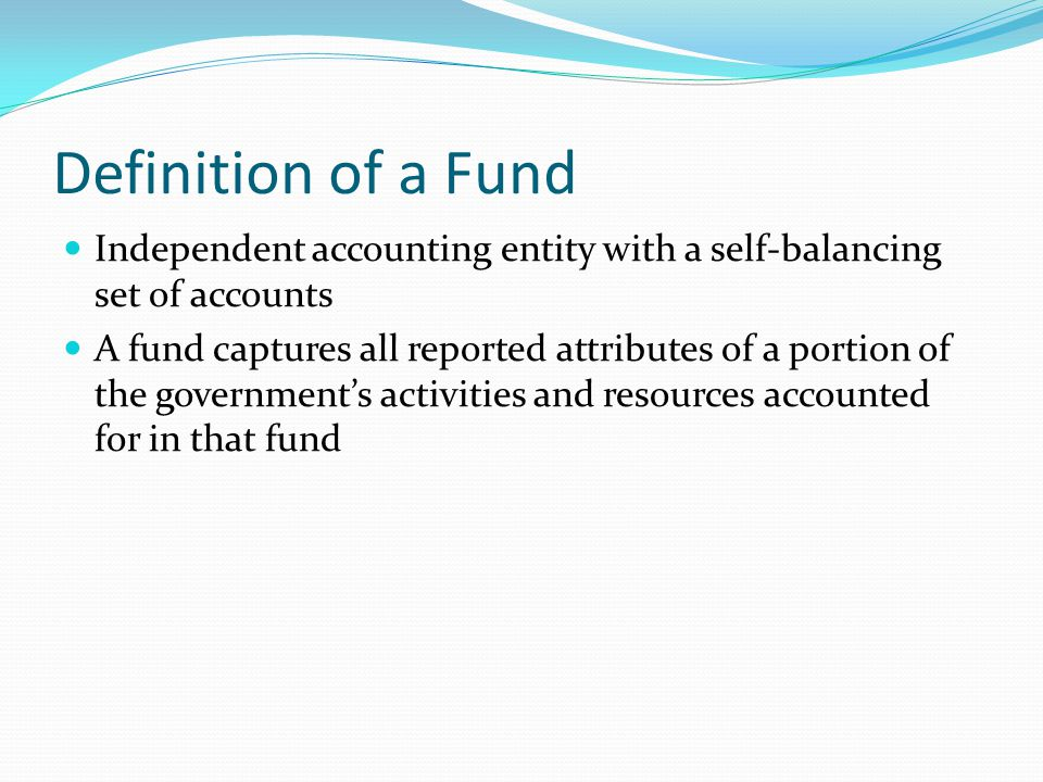 Definition of a Fund Independent accounting entity with a self-balancing set of accounts.