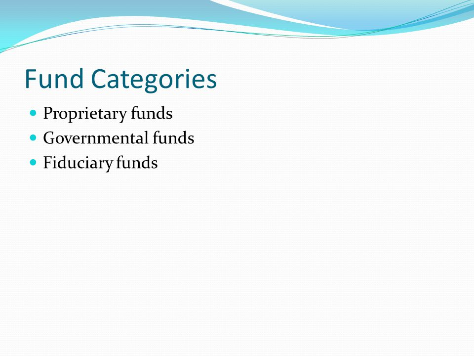 Fund Categories Proprietary funds Governmental funds Fiduciary funds