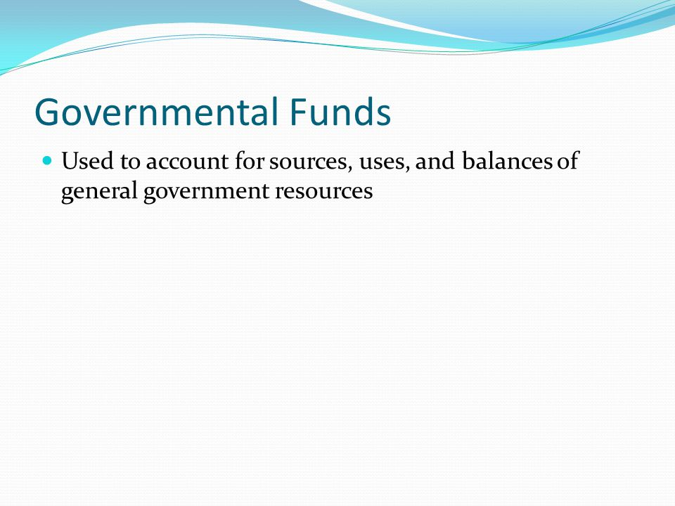 Governmental Funds Used to account for sources, uses, and balances of general government resources