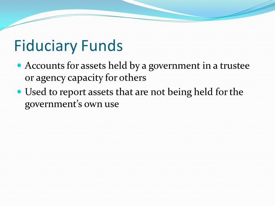 Fiduciary Funds Accounts for assets held by a government in a trustee or agency capacity for others.