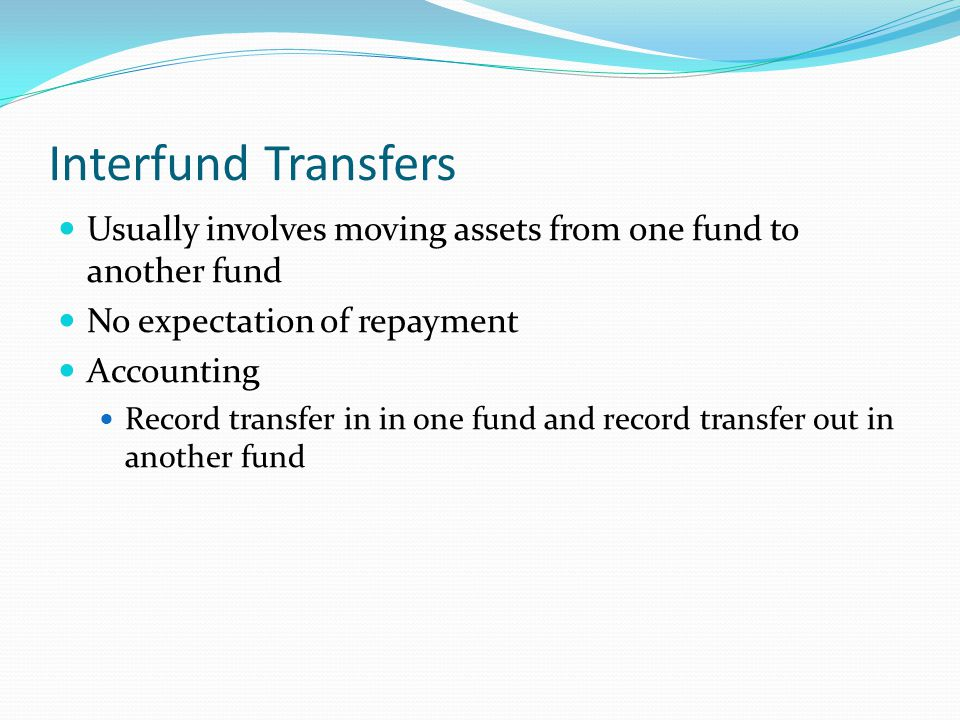 Interfund Transfers Usually involves moving assets from one fund to another fund. No expectation of repayment.