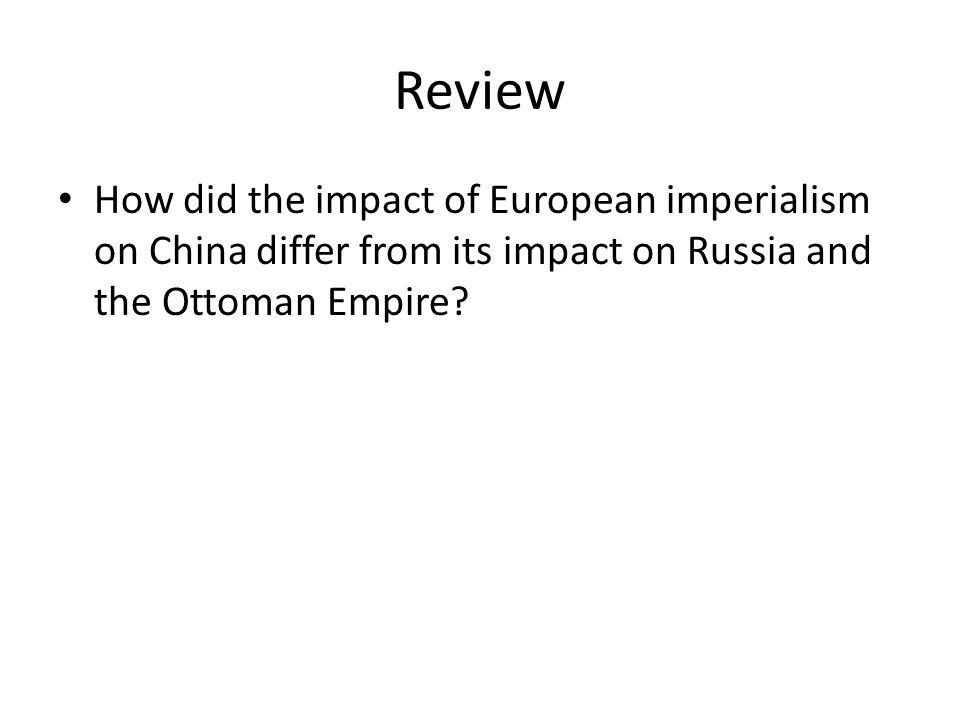 Review How did the impact of European imperialism on China differ from its impact on Russia and the Ottoman Empire