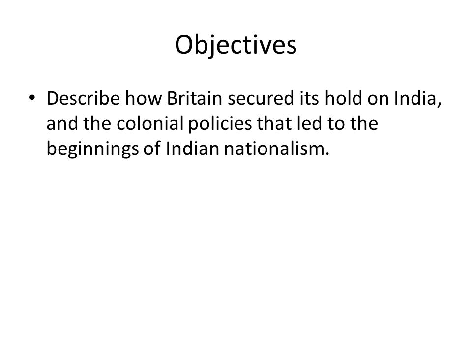 Objectives Describe how Britain secured its hold on India, and the colonial policies that led to the beginnings of Indian nationalism.