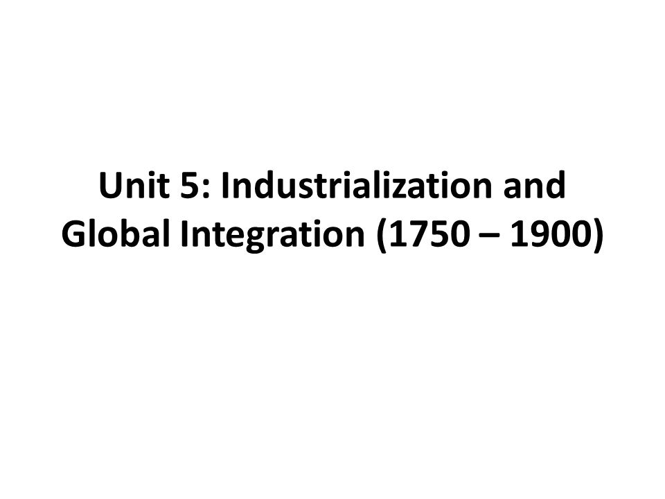 Unit 5: Industrialization and Global Integration (1750 – 1900)