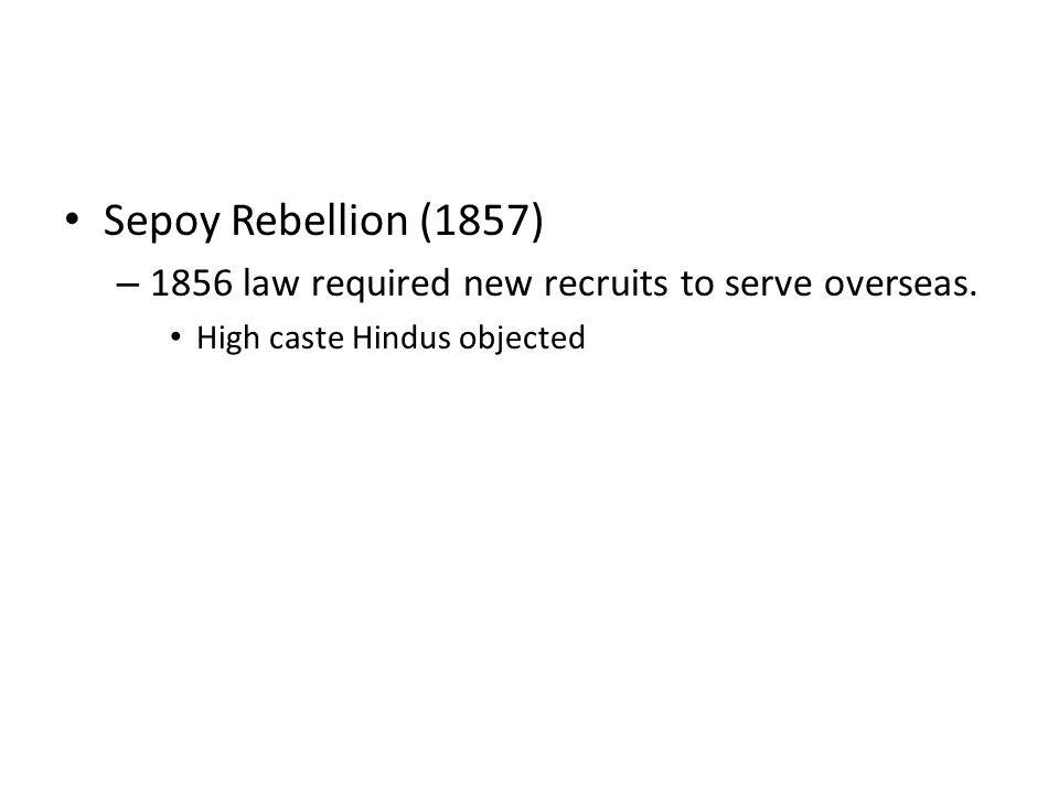 Sepoy Rebellion (1857) 1856 law required new recruits to serve overseas. High caste Hindus objected