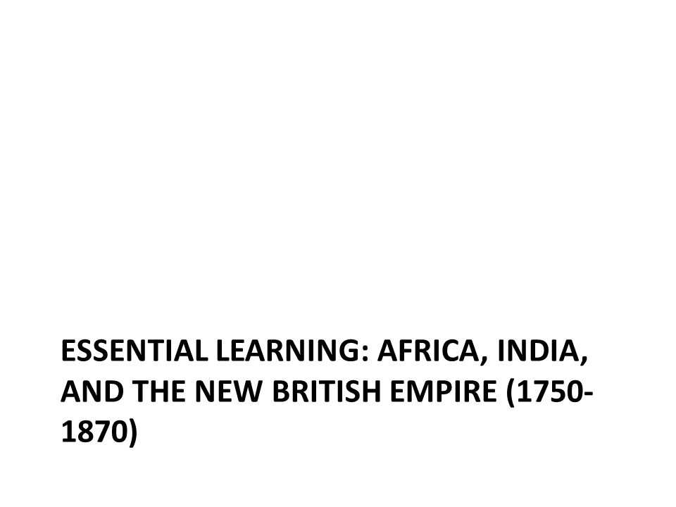 Essential learning: Africa, India, and the New British Empire (1750-1870)