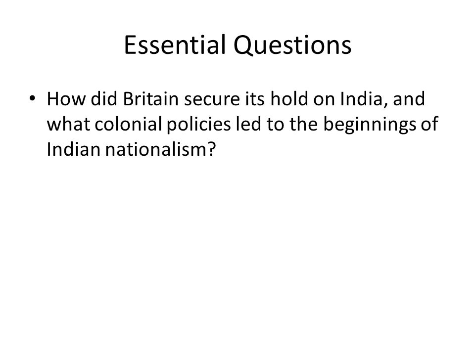 Essential Questions How did Britain secure its hold on India, and what colonial policies led to the beginnings of Indian nationalism