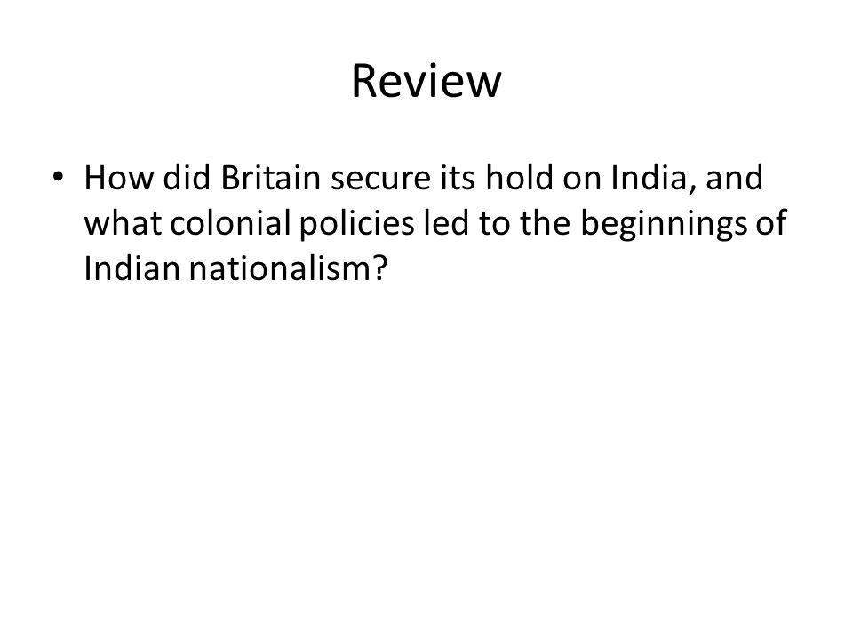 Review How did Britain secure its hold on India, and what colonial policies led to the beginnings of Indian nationalism