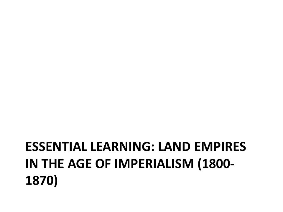 Essential learning: Land Empires in the Age of Imperialism (1800-1870)