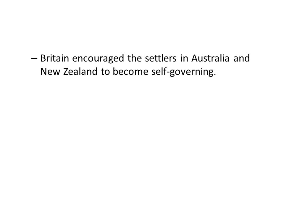 Britain encouraged the settlers in Australia and New Zealand to become self-governing.