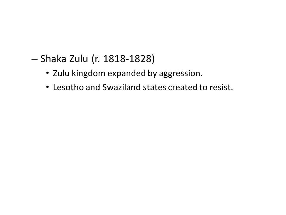 Shaka Zulu (r. 1818-1828) Zulu kingdom expanded by aggression.
