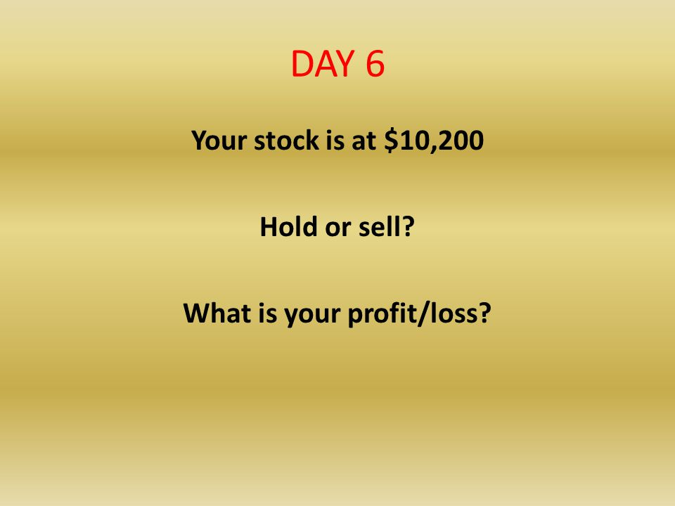 Your stock is at $10,200 Hold or sell What is your profit/loss