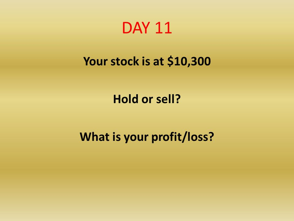 Your stock is at $10,300 Hold or sell What is your profit/loss