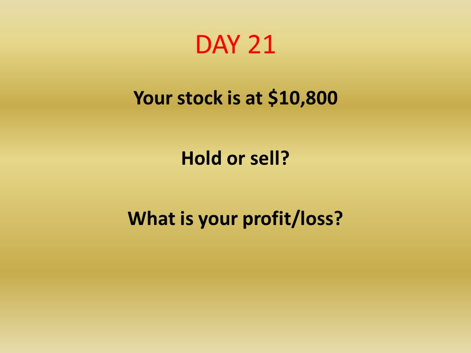 Your stock is at $10,800 Hold or sell What is your profit/loss