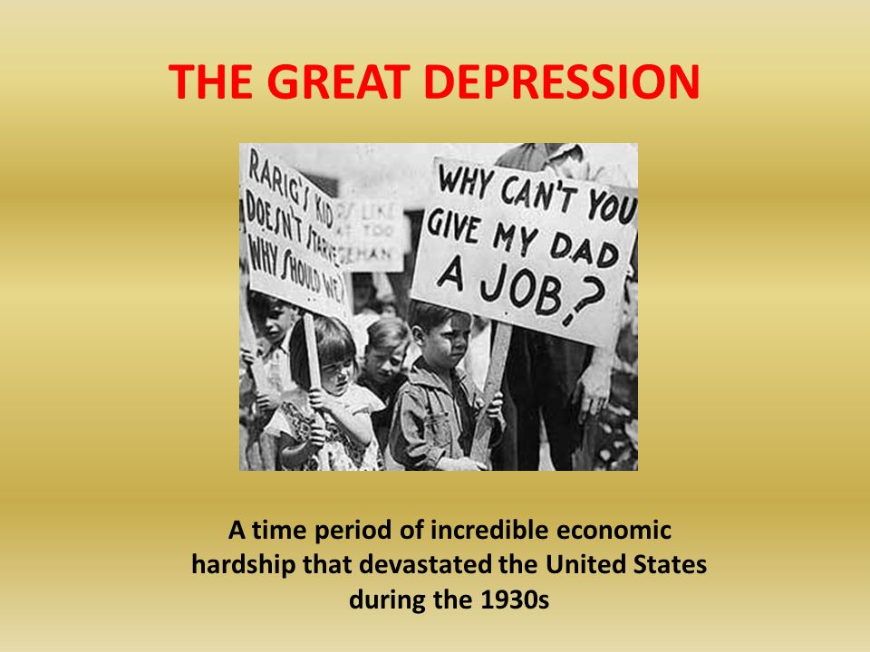 THE GREAT DEPRESSION A time period of incredible economic hardship that devastated the United States during the 1930s.