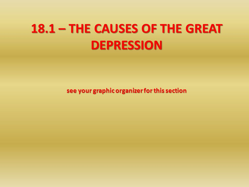 18.1 – THE CAUSES OF THE GREAT DEPRESSION see your graphic organizer for this section