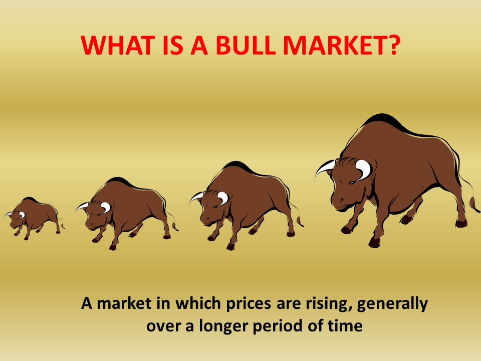 WHAT IS A BULL MARKET A market in which prices are rising, generally over a longer period of time