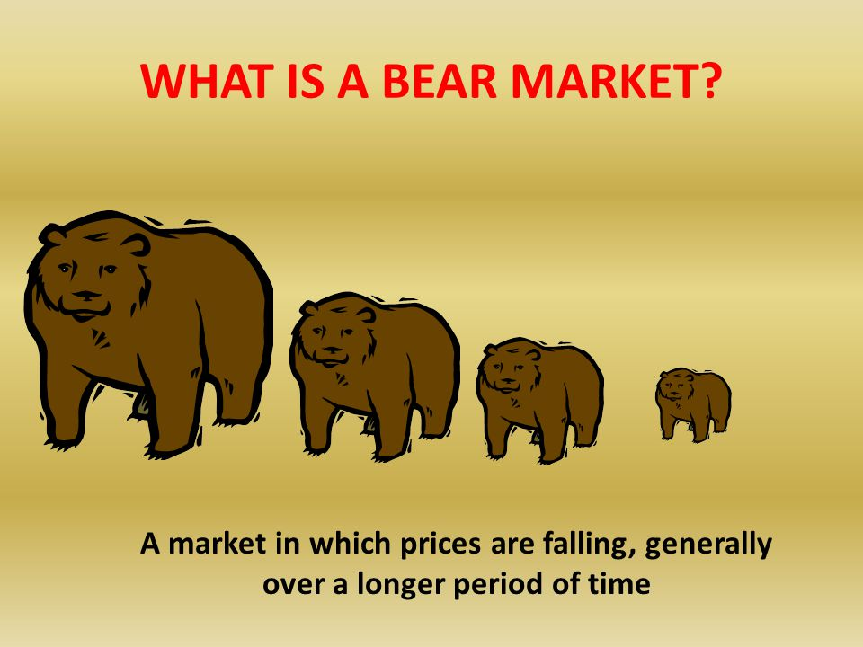 WHAT IS A BEAR MARKET A market in which prices are falling, generally over a longer period of time