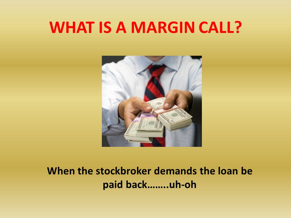 When the stockbroker demands the loan be paid back……..uh-oh