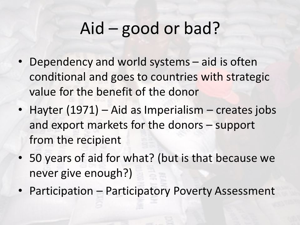 Aid – good or bad Dependency and world systems – aid is often conditional and goes to countries with strategic value for the benefit of the donor.