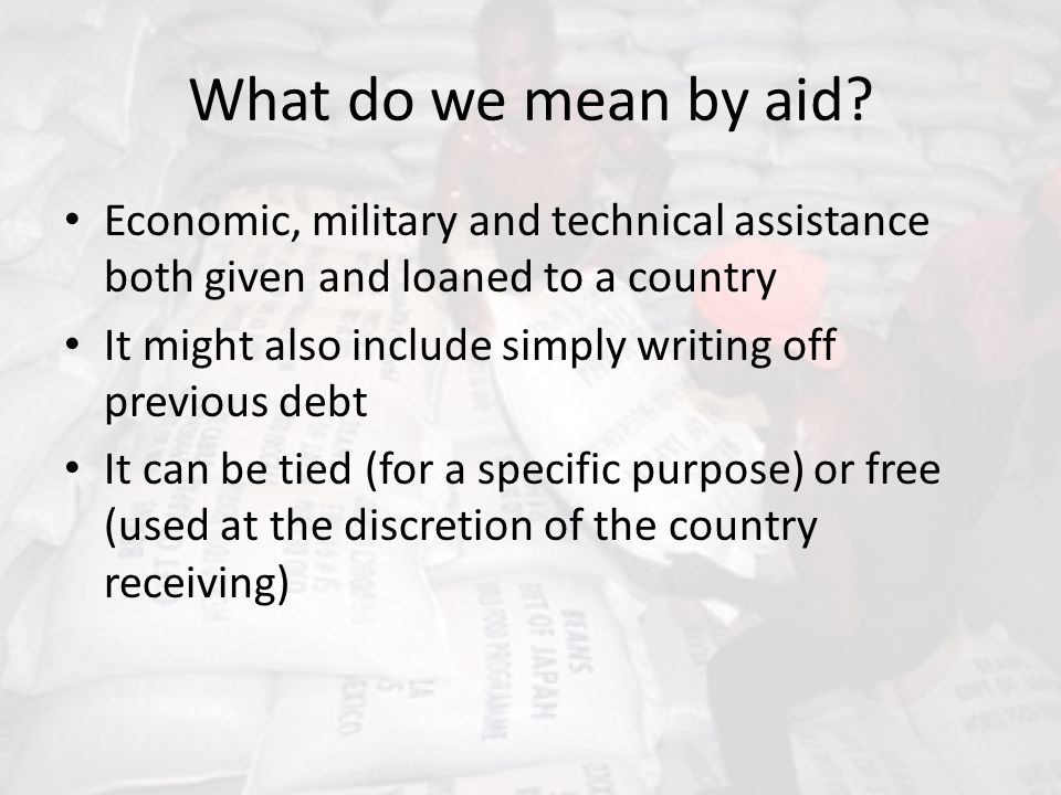 What do we mean by aid Economic, military and technical assistance both given and loaned to a country.