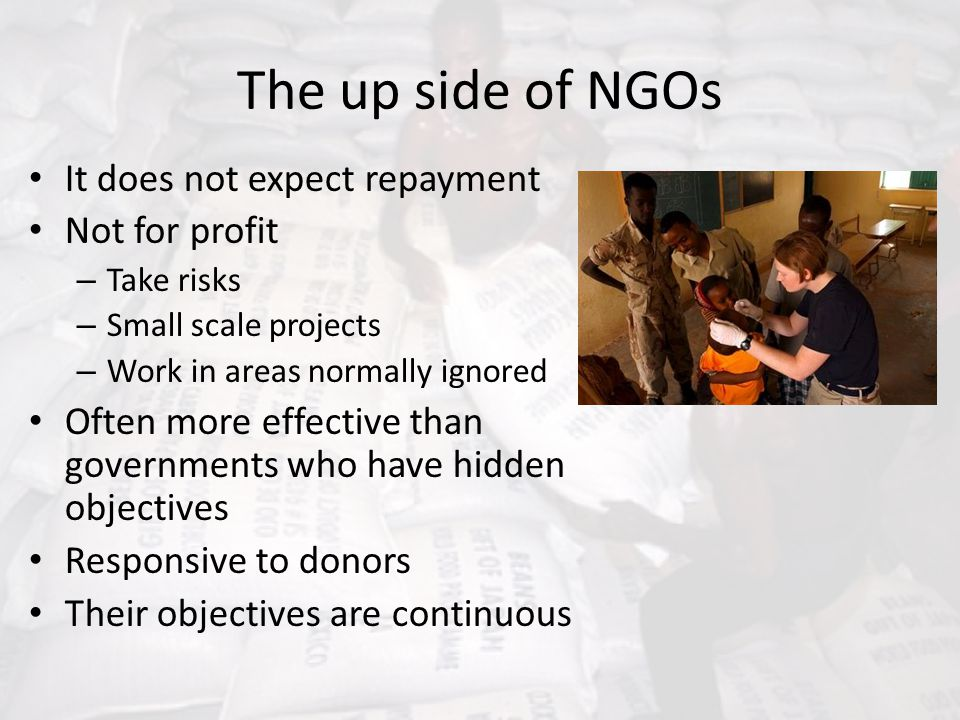 The up side of NGOs It does not expect repayment Not for profit