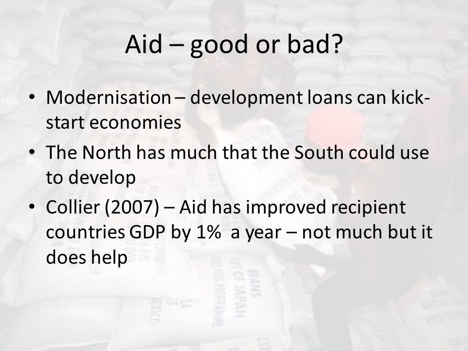 Aid – good or bad Modernisation – development loans can kick-start economies. The North has much that the South could use to develop.