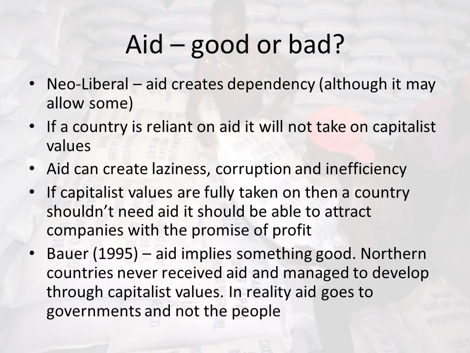 Aid – good or bad Neo-Liberal – aid creates dependency (although it may allow some)