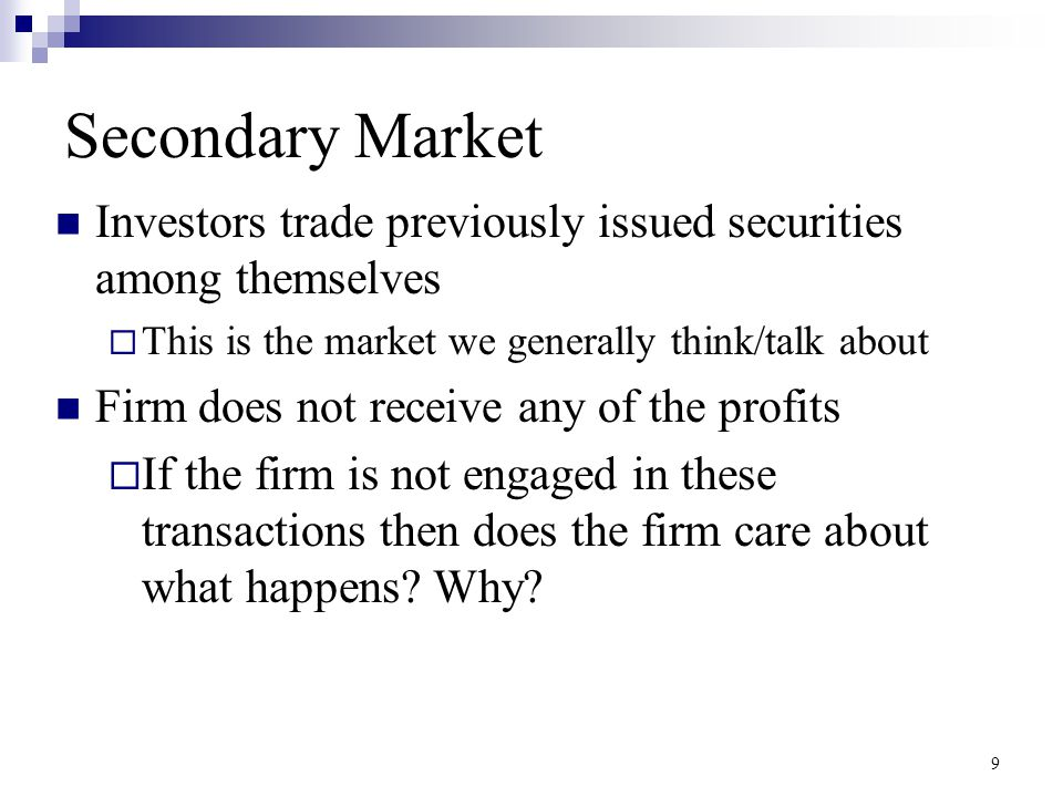 Secondary Market Investors trade previously issued securities among themselves. This is the market we generally think/talk about.