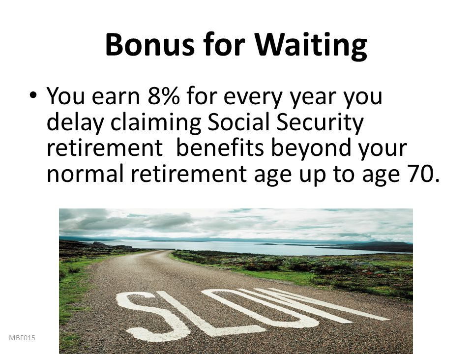 Bonus for Waiting You earn 8% for every year you delay claiming Social Security retirement benefits beyond your normal retirement age up to age 70.