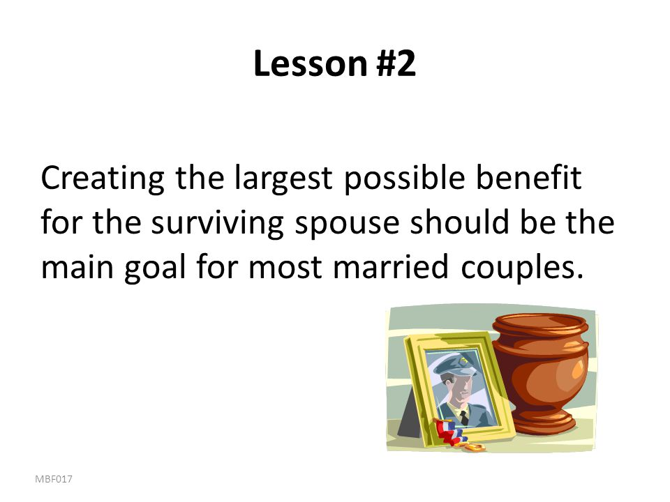 Lesson #2 Creating the largest possible benefit for the surviving spouse should be the main goal for most married couples.