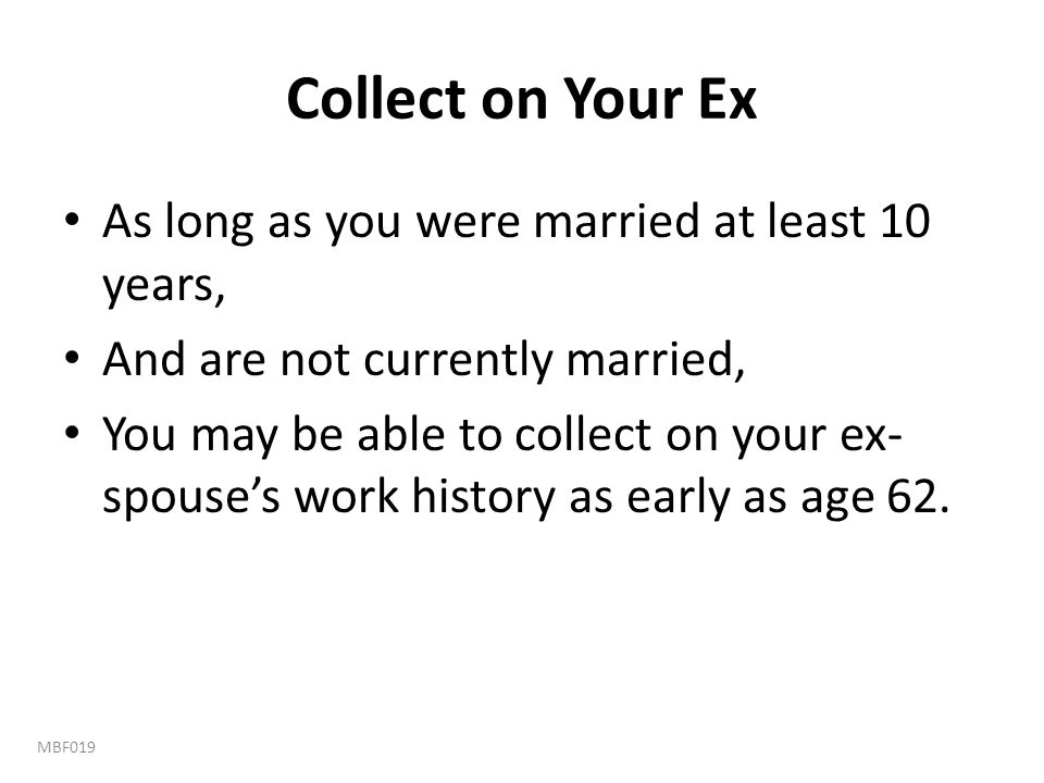 Collect on Your Ex As long as you were married at least 10 years,