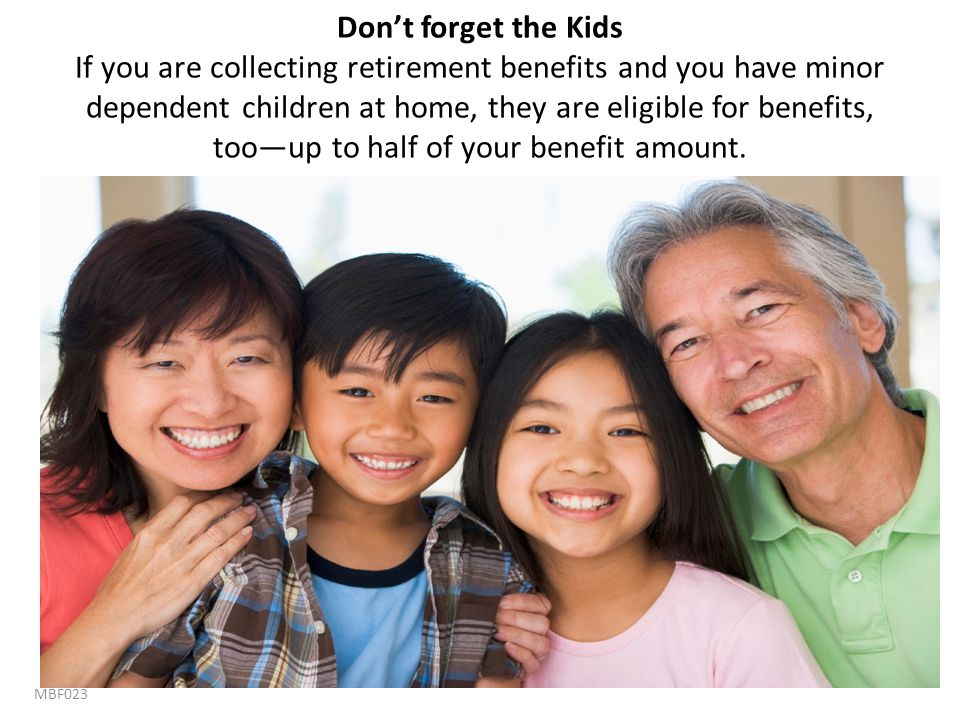 Don't forget the Kids If you are collecting retirement benefits and you have minor dependent children at home, they are eligible for benefits, too—up to half of your benefit amount.