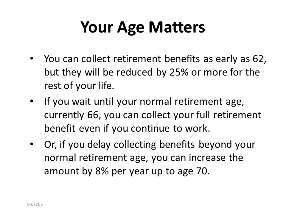 Your Age Matters You can collect retirement benefits as early as 62, but they will be reduced by 25% or more for the rest of your life.