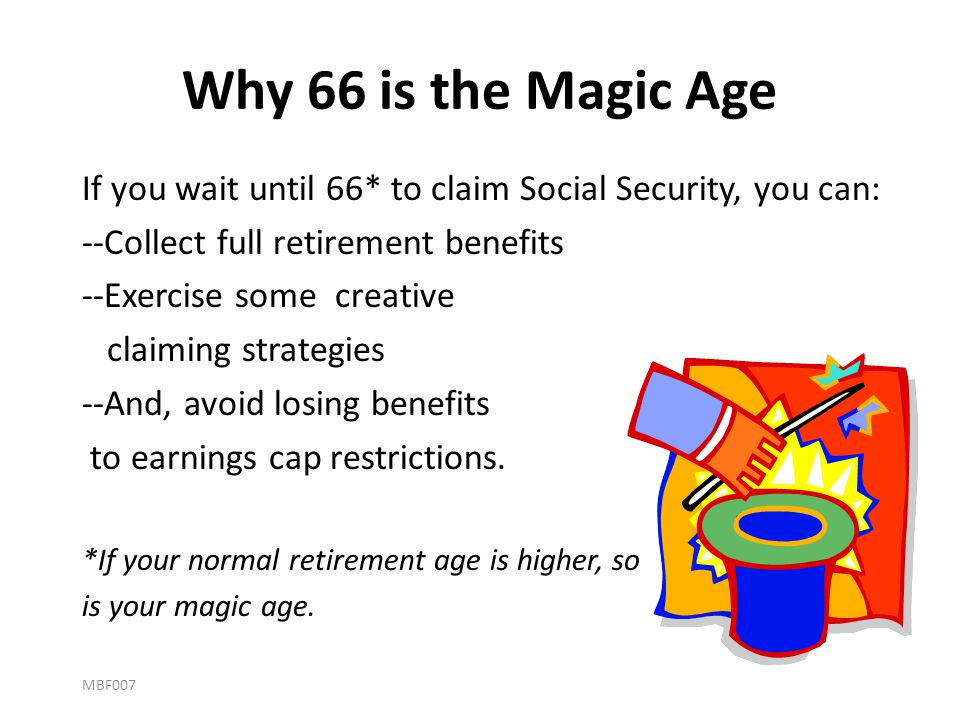 Why 66 is the Magic Age If you wait until 66* to claim Social Security, you can: --Collect full retirement benefits.