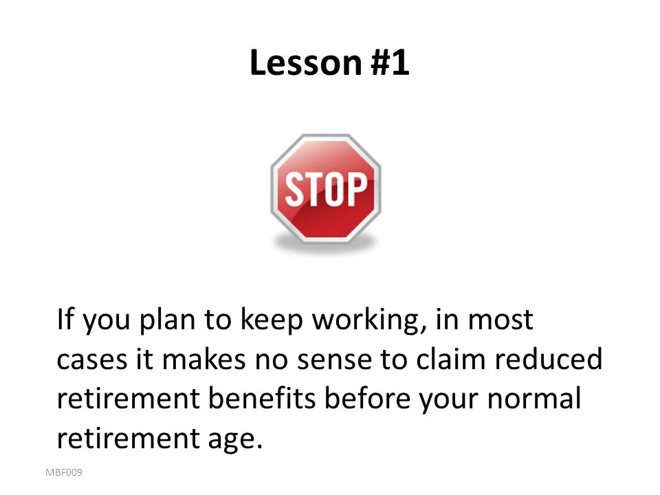 Lesson #1 If you plan to keep working, in most cases it makes no sense to claim reduced retirement benefits before your normal retirement age.