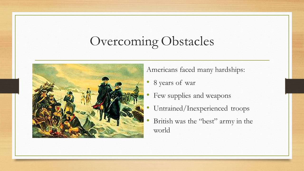Overcoming Obstacles Americans faced many hardships: 8 years of war