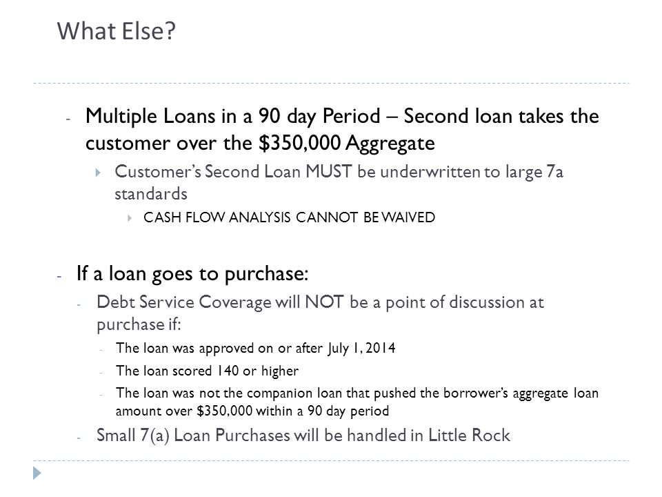 What Else Multiple Loans in a 90 day Period – Second loan takes the customer over the $350,000 Aggregate.
