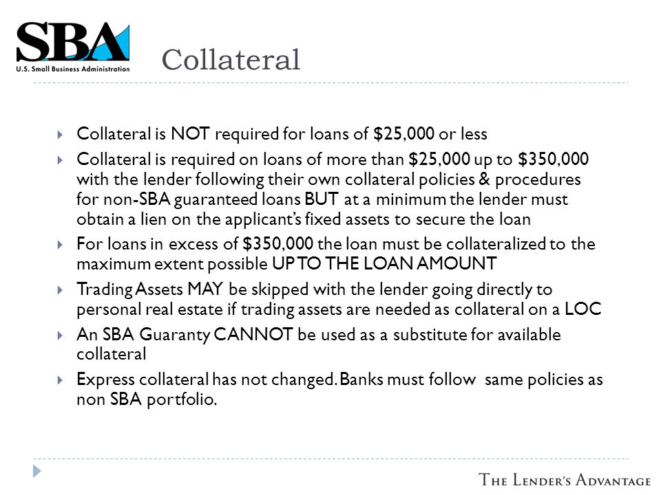 Collateral Collateral is NOT required for loans of $25,000 or less