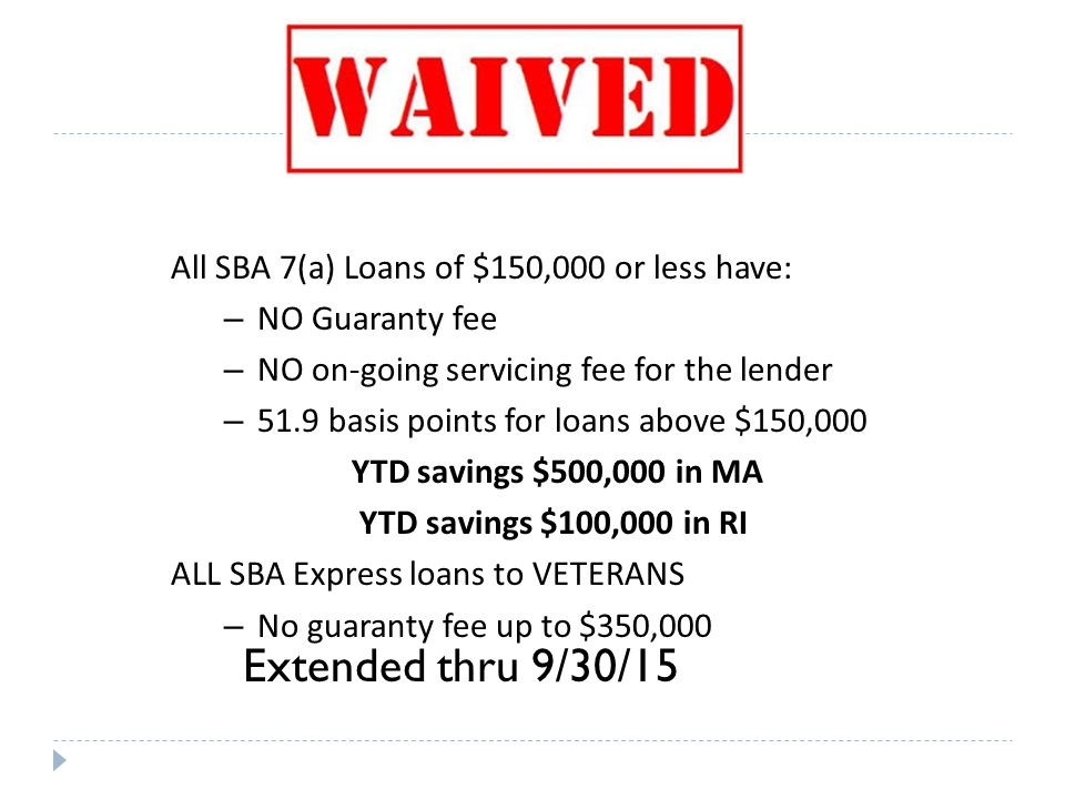 Extended thru 9/30/15 All SBA 7(a) Loans of $150,000 or less have: