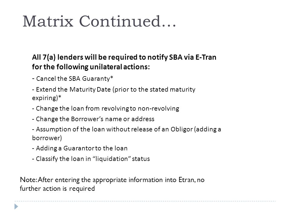 Matrix Continued… All 7(a) lenders will be required to notify SBA via E-Tran for the following unilateral actions: