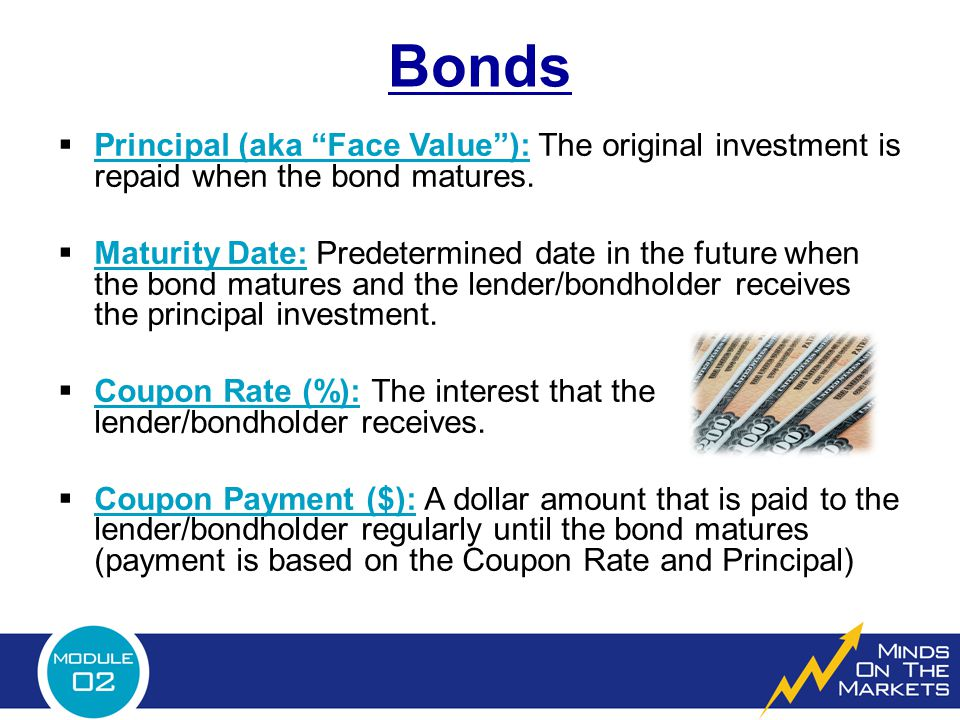 Bonds Principal (aka Face Value ): The original investment is repaid when the bond matures.