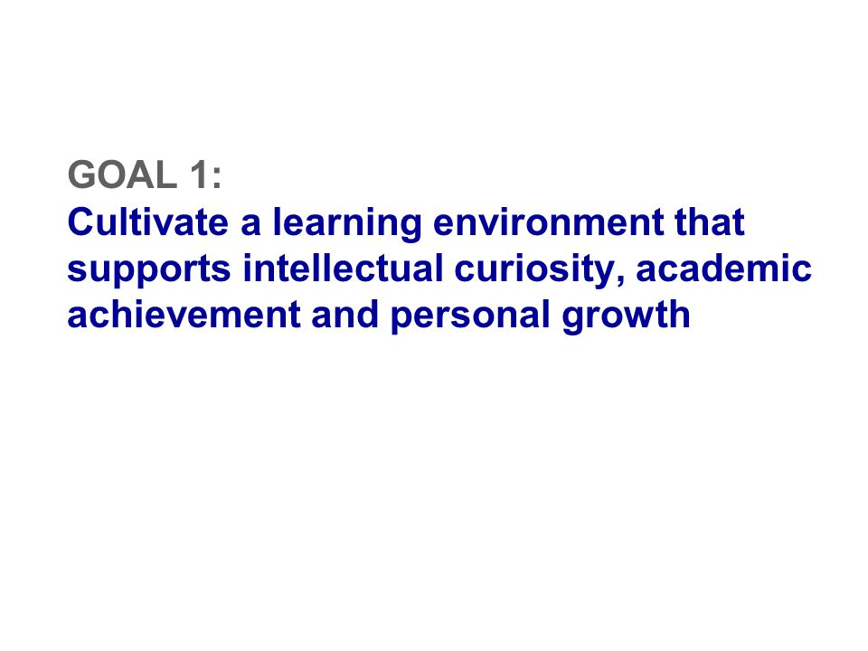 GOAL 1: Cultivate a learning environment that supports intellectual curiosity, academic achievement and personal growth