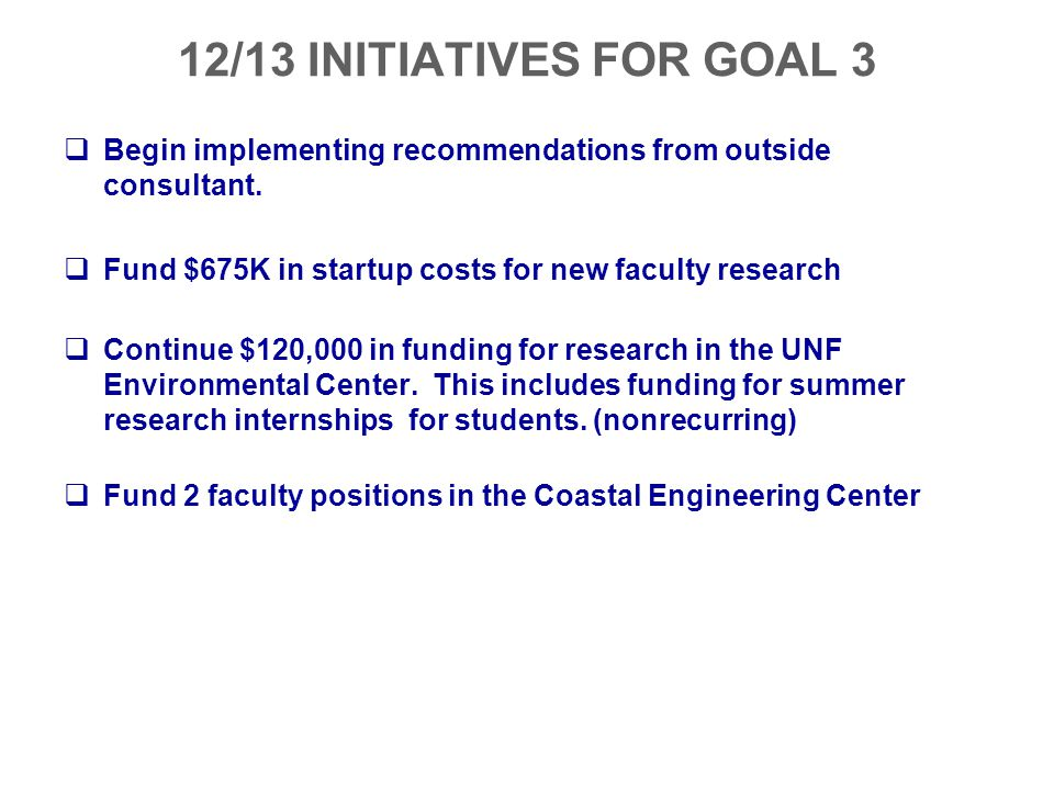 12/13 INITIATIVES FOR GOAL 3 Begin implementing recommendations from outside consultant. Fund $675K in startup costs for new faculty research.