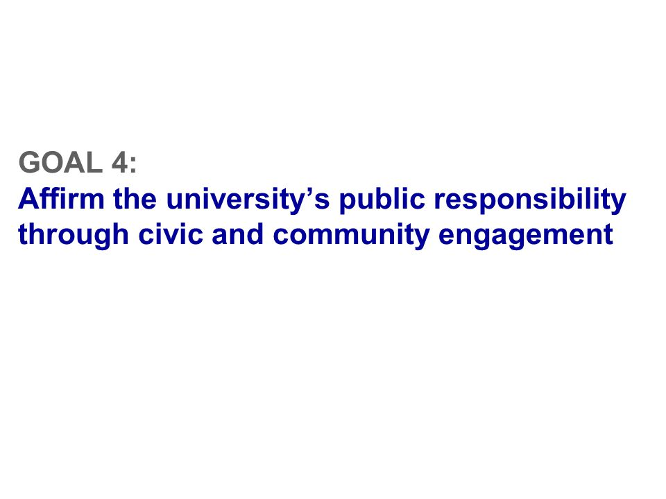 GOAL 4: Affirm the university's public responsibility through civic and community engagement