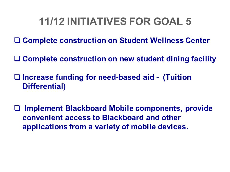 11/12 INITIATIVES FOR GOAL 5 Complete construction on Student Wellness Center. Complete construction on new student dining facility.