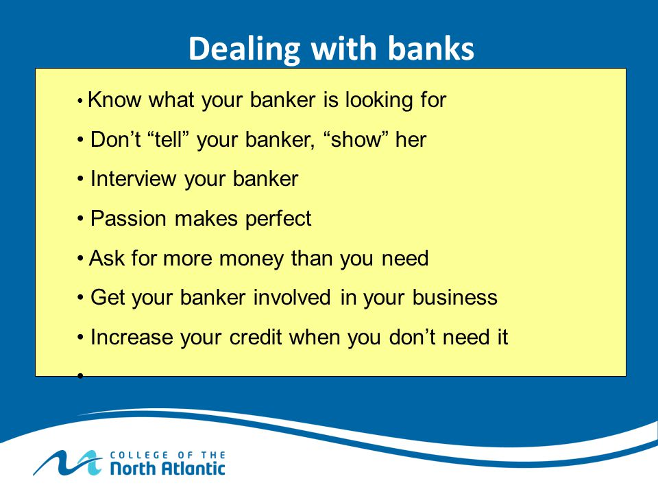 Dealing with banks Don't tell your banker, show her